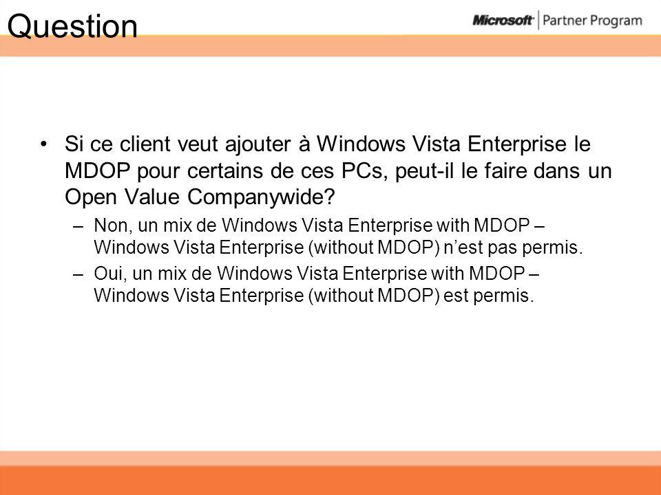Question Si ce client veut ajouter à Windows Vista Enterprise le MDOP pour certains de ces PCs, peut-il le faire dans un Open Value Companywide? –Non,
