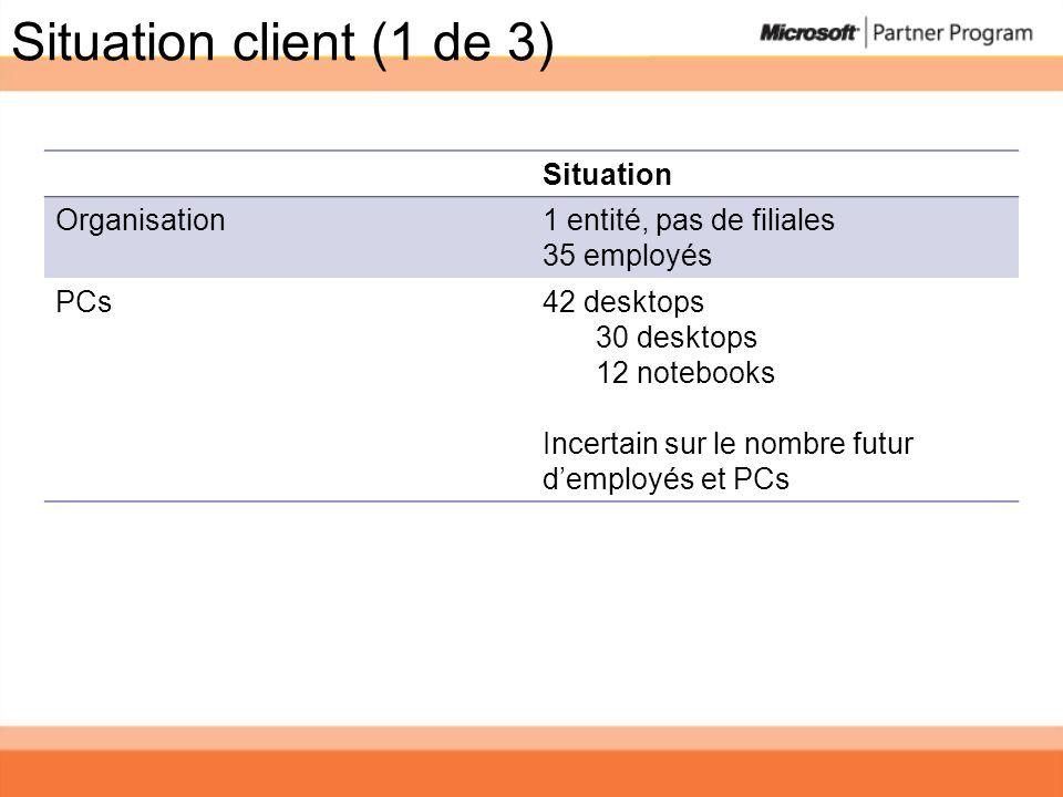 Situation client (1 de 3) Situation Organisation1 entité, pas de filiales 35 employés PCs42 desktops 30 desktops 12 notebooks Incertain sur le nombre