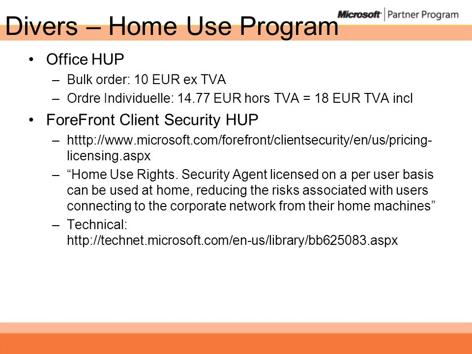 Divers – Home Use Program Office HUP –Bulk order: 10 EUR ex TVA –Ordre Individuelle: 14.77 EUR hors TVA = 18 EUR TVA incl ForeFront Client Security HUP –htttp://www.microsoft.com/forefront/clientsecurity/en/us/pricing- licensing.aspx –Home Use Rights.