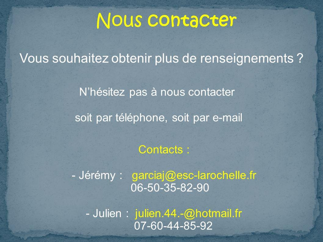 Nous contacter Vous souhaitez obtenir plus de renseignements ? Nhésitez pas à nous contacter soit par téléphone, soit par e-mail Contacts : - Jérémy :
