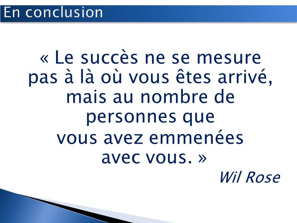 « Le succès ne se mesure pas à là où vous êtes arrivé, mais au nombre de personnes que vous avez emmenées avec vous. » Wil Rose