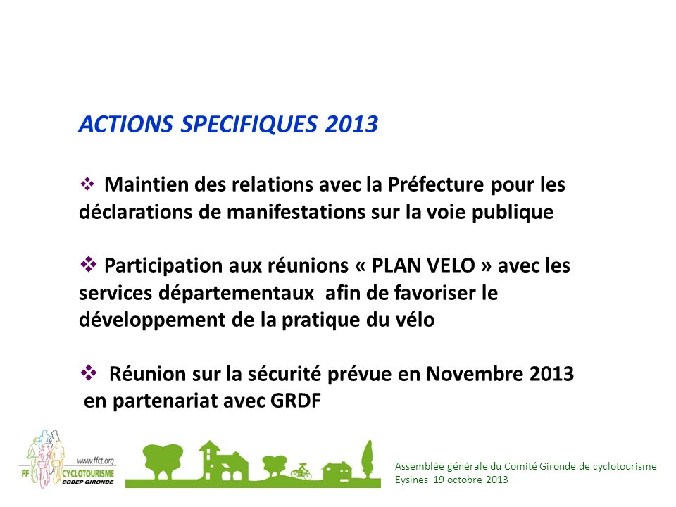 Assemblée générale du Comité Gironde de cyclotourisme Eysines 19 octobre 2013 ACTIONS SPECIFIQUES 2013 Maintien des relations avec la Préfecture pour