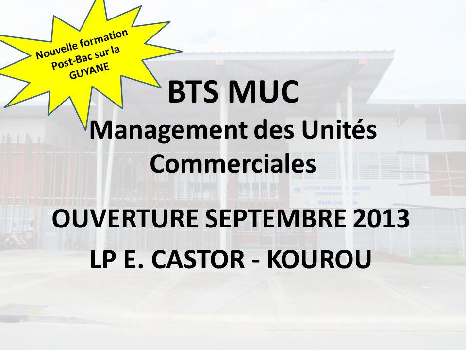 BTS MUC Management des Unités Commerciales OUVERTURE SEPTEMBRE 2013 LP E. CASTOR - KOUROU Nouvelle formation Post-Bac sur la GUYANE