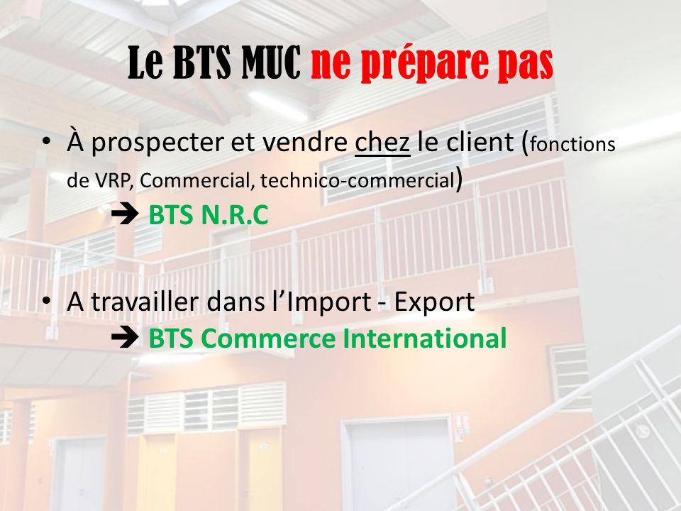 Le BTS MUC ne prépare pas À prospecter et vendre chez le client ( fonctions de VRP, Commercial, technico-commercial ) BTS N.R.C A travailler dans lImp