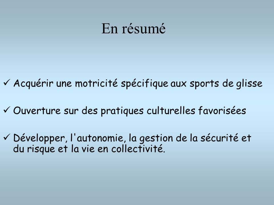 En résumé Acquérir une motricité spécifique aux sports de glisse Ouverture sur des pratiques culturelles favorisées Développer, l'autonomie, la gestio