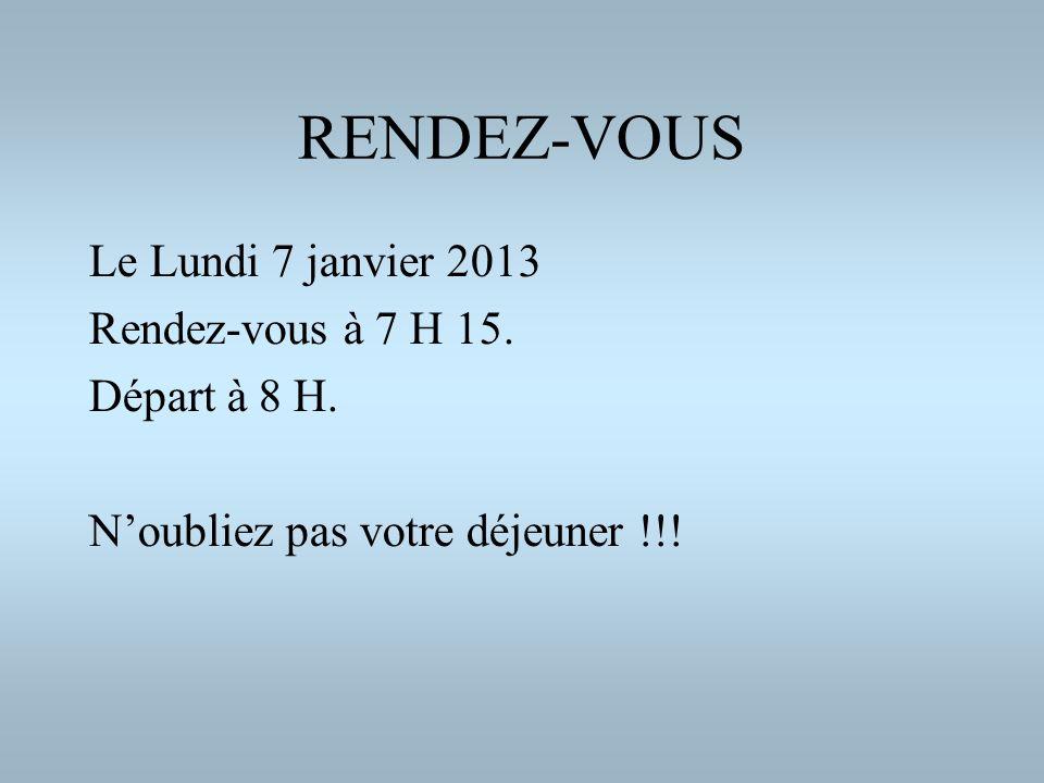 RENDEZ-VOUS Le Lundi 7 janvier 2013 Rendez-vous à 7 H 15. Départ à 8 H. Noubliez pas votre déjeuner !!!