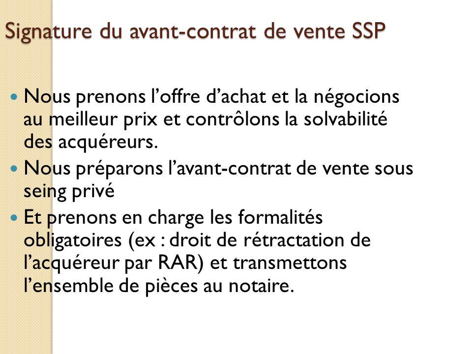 Signature du avant-contrat de vente SSP Nous prenons loffre dachat et la négocions au meilleur prix et contrôlons la solvabilité des acquéreurs. Nous