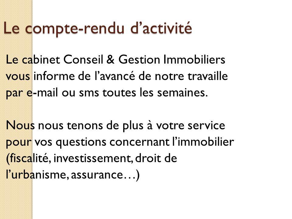Le compte-rendu dactivité Le cabinet Conseil & Gestion Immobiliers vous informe de lavancé de notre travaille par e-mail ou sms toutes les semaines. N