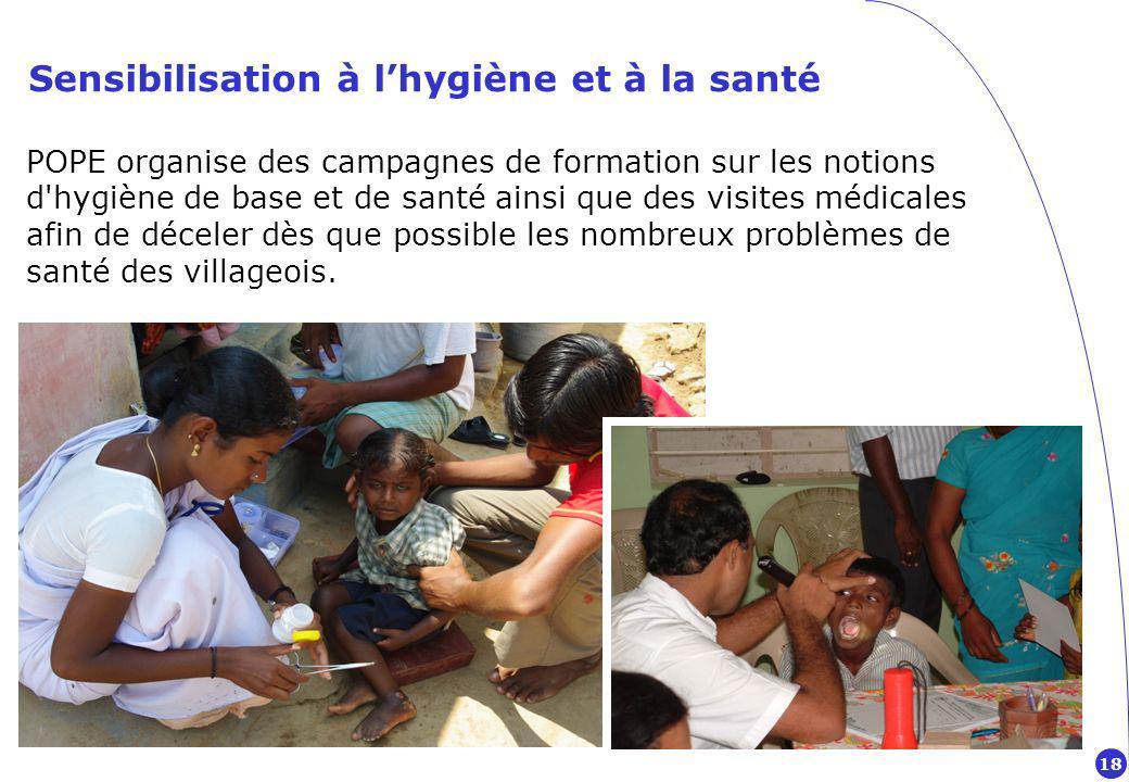Sensibilisation à lhygiène et à la santé POPE organise des campagnes de formation sur les notions d hygiène de base et de santé ainsi que des visites médicales afin de déceler dès que possible les nombreux problèmes de santé des villageois.
