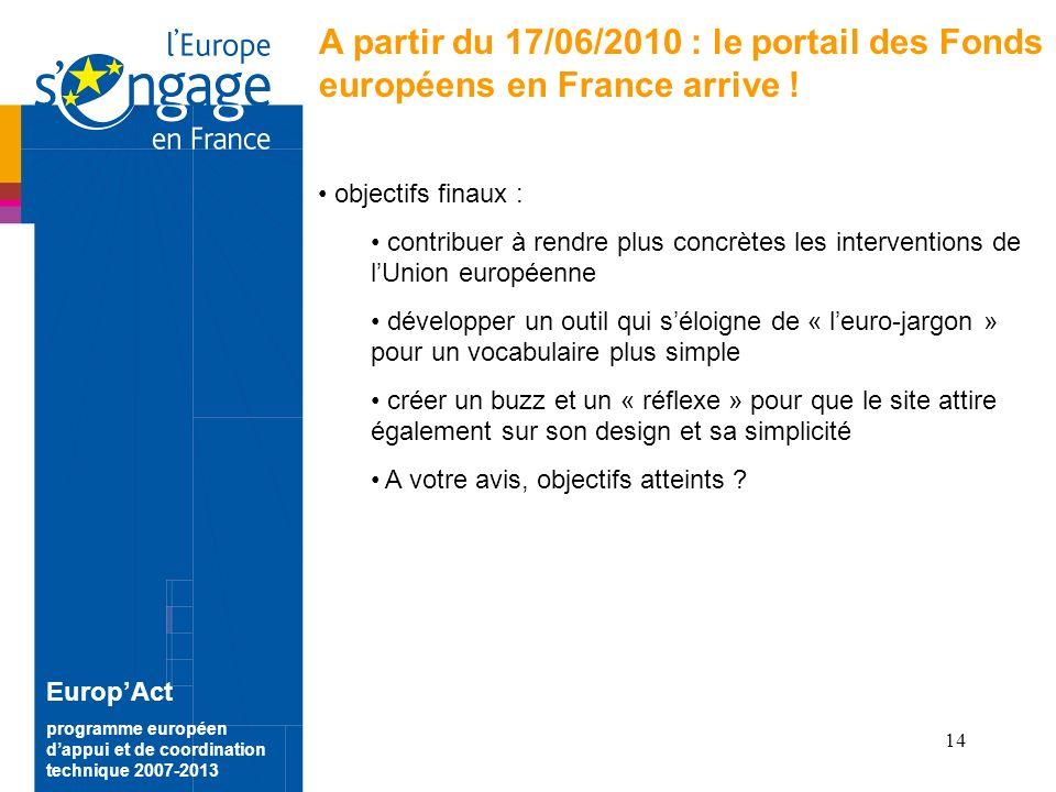 14 EuropAct programme européen dappui et de coordination technique 2007-2013 A partir du 17/06/2010 : le portail des Fonds européens en France arrive .