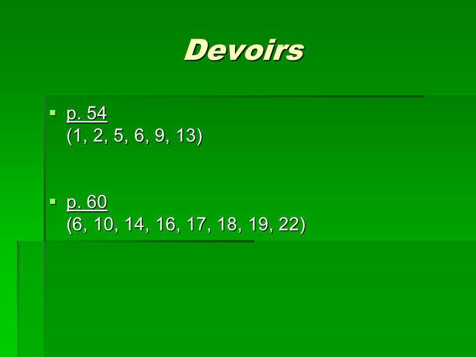 Devoirs p. 54 p. 54 (1, 2, 5, 6, 9, 13) p. 60 p. 60 (6, 10, 14, 16, 17, 18, 19, 22)