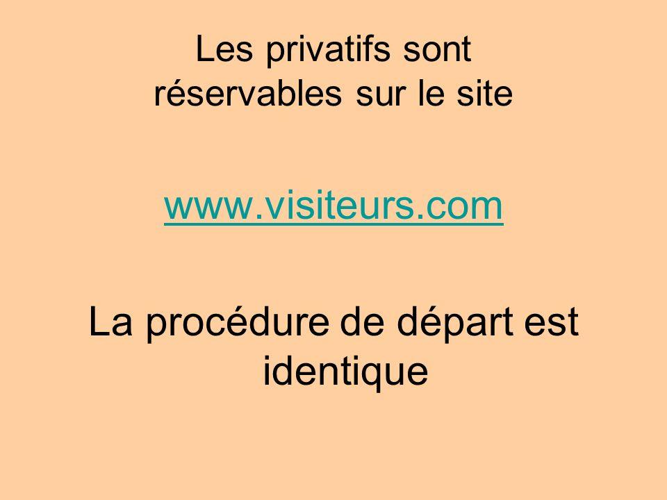 Les privatifs sont réservables sur le site www.visiteurs.com La procédure de départ est identique