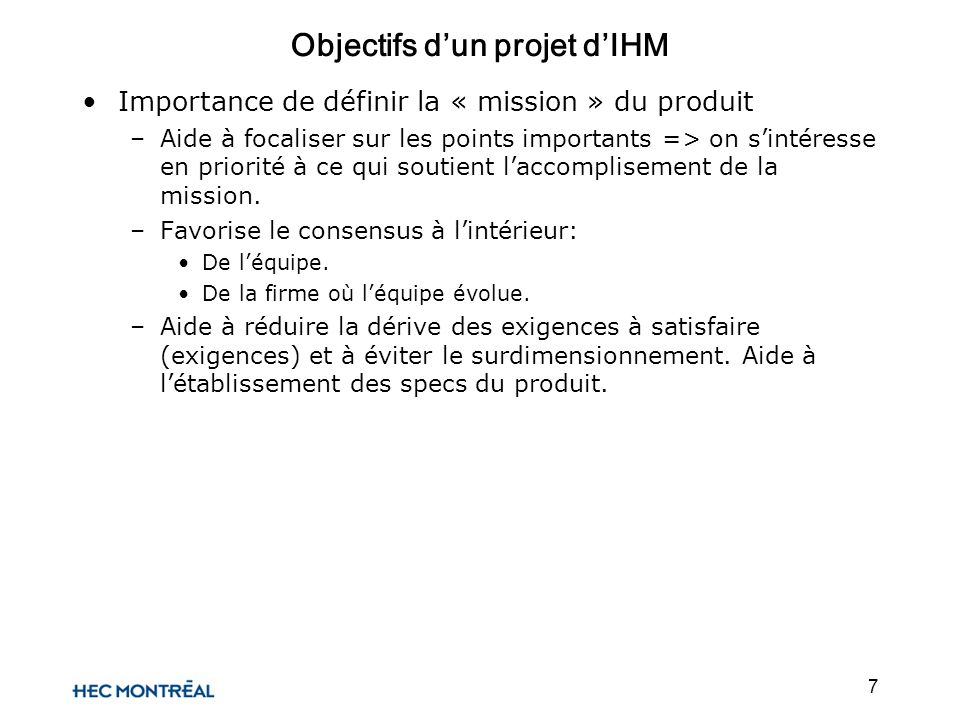 8 Objectifs dun projet dIHM Techniques pour déterminer la mission: –Discussions => marketing, direction, R&D –Quality Function Deployment (QFD)QFD set of powerful product development tools that were developed in Japan to transfer the concepts of quality control from the manufacturing process into the new product development process.