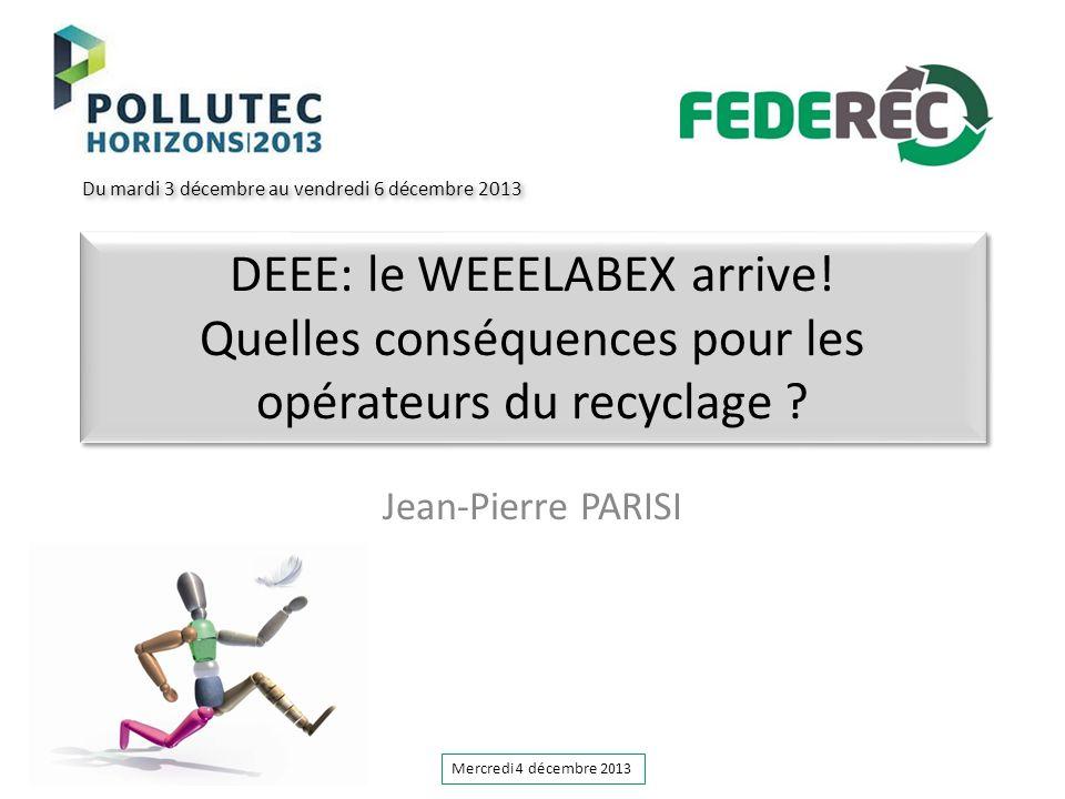 DEEE: le WEEELABEX arrive! Quelles conséquences pour les opérateurs du recyclage ? Jean-Pierre PARISI Du mardi 3 décembre au vendredi 6 décembre 2013