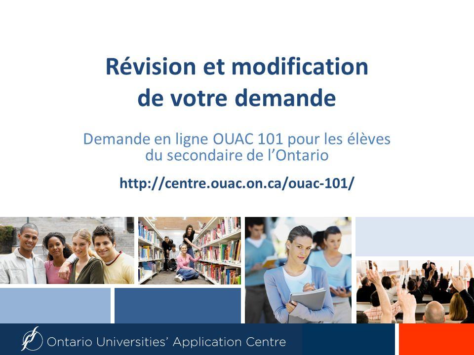 Révision et modification de votre demande Demande en ligne OUAC 101 pour les élèves du secondaire de lOntario http://centre.ouac.on.ca/ouac-101/