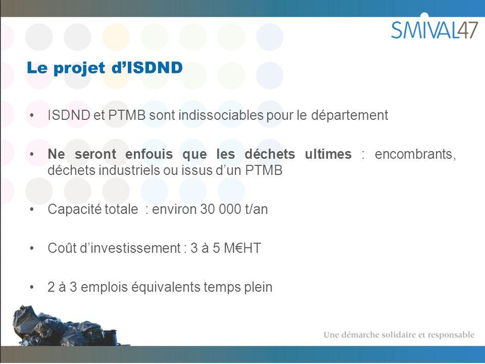 Le projet dISDND ISDND et PTMB sont indissociables pour le département Ne seront enfouis que les déchets ultimes : encombrants, déchets industriels ou issus dun PTMB Capacité totale : environ 30 000 t/an Coût dinvestissement : 3 à 5 MHT 2 à 3 emplois équivalents temps plein