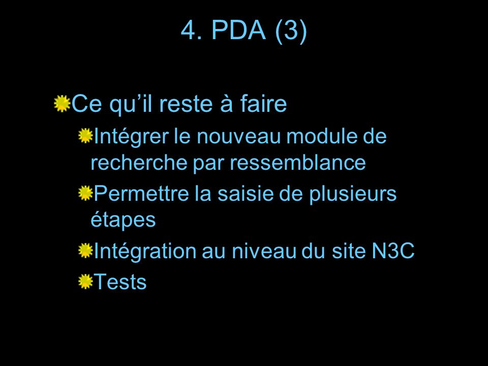 4. PDA (3) Ce quil reste à faire Intégrer le nouveau module de recherche par ressemblance Permettre la saisie de plusieurs étapes Intégration au nivea