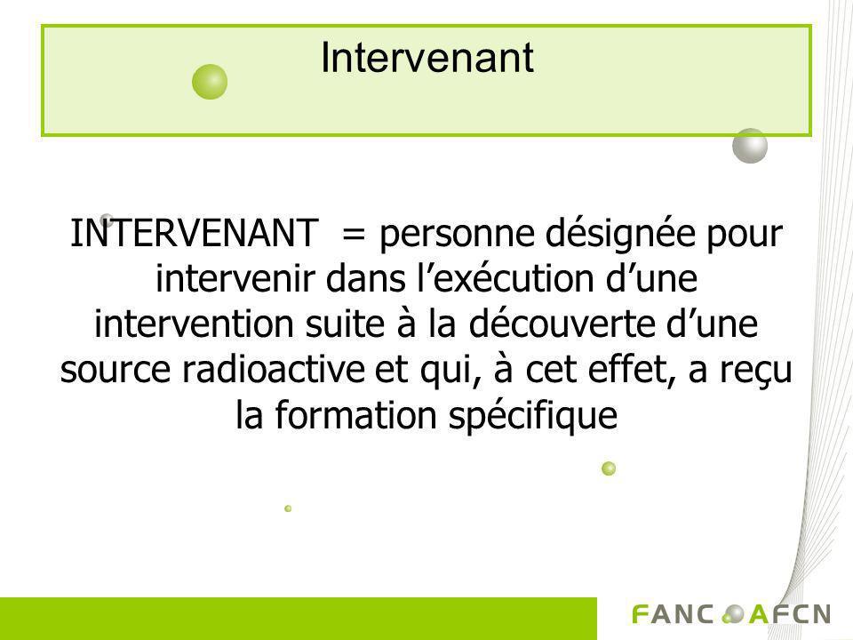 Intervenant INTERVENANT = personne désignée pour intervenir dans lexécution dune intervention suite à la découverte dune source radioactive et qui, à
