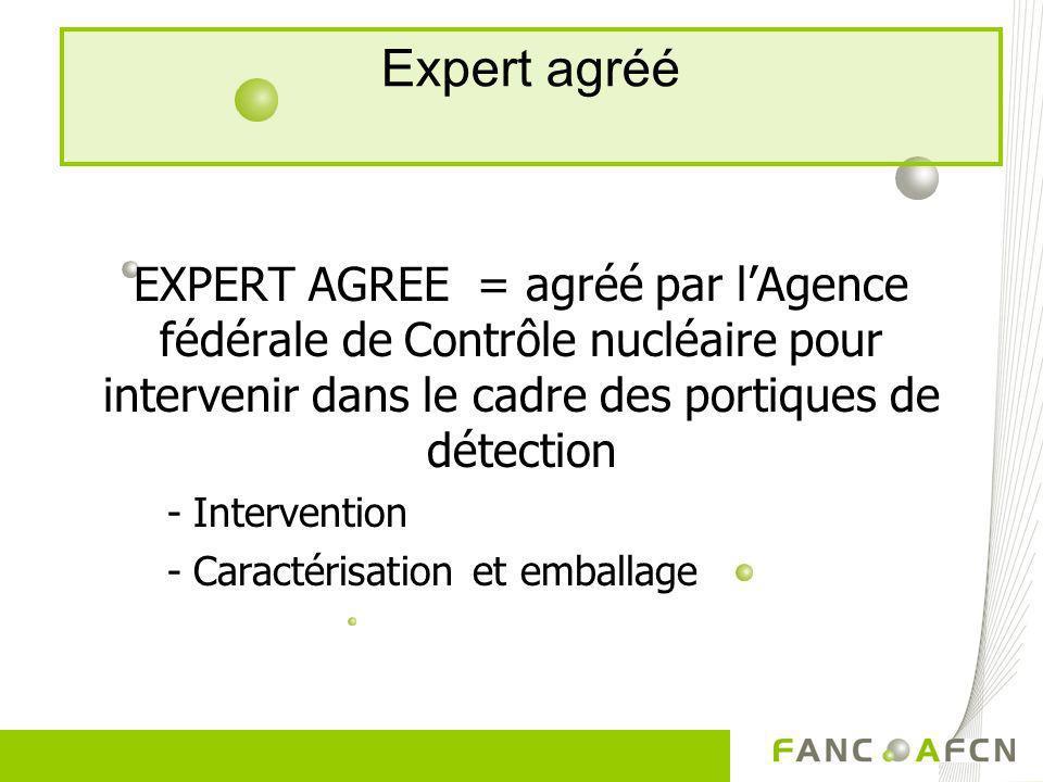 Expert agréé EXPERT AGREE = agréé par lAgence fédérale de Contrôle nucléaire pour intervenir dans le cadre des portiques de détection -Intervention -C