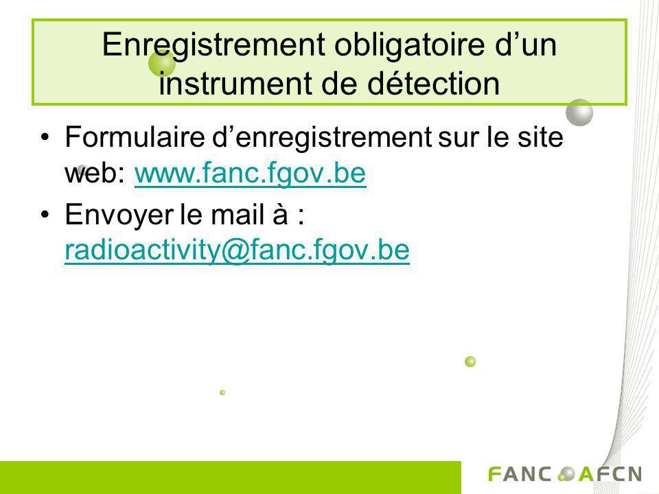 Enregistrement obligatoire dun instrument de détection Formulaire denregistrement sur le site web: www.fanc.fgov.bewww.fanc.fgov.be Envoyer le mail à