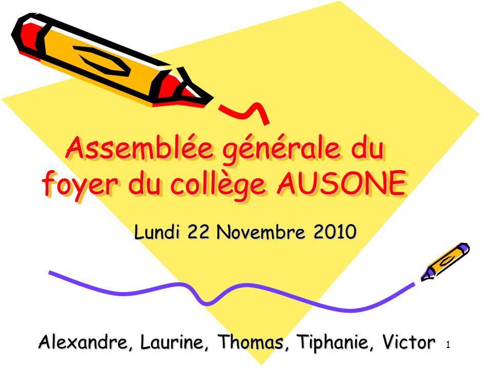 Assemblée générale du foyer du collège AUSONE Lundi 22 Novembre 2010 1 Alexandre, Laurine, Thomas, Tiphanie, Victor