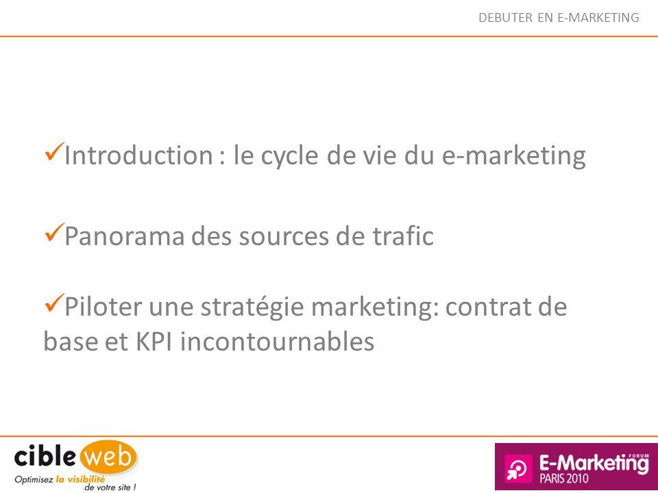DEBUTER EN E-MARKETING Introduction : le cycle de vie du e-marketing Panorama des sources de trafic Piloter une stratégie marketing: contrat de base e