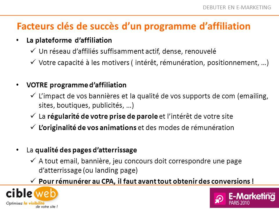 DEBUTER EN E-MARKETING Facteurs clés de succès dun programme daffiliation La plateforme daffiliation Un réseau daffiliés suffisamment actif, dense, re