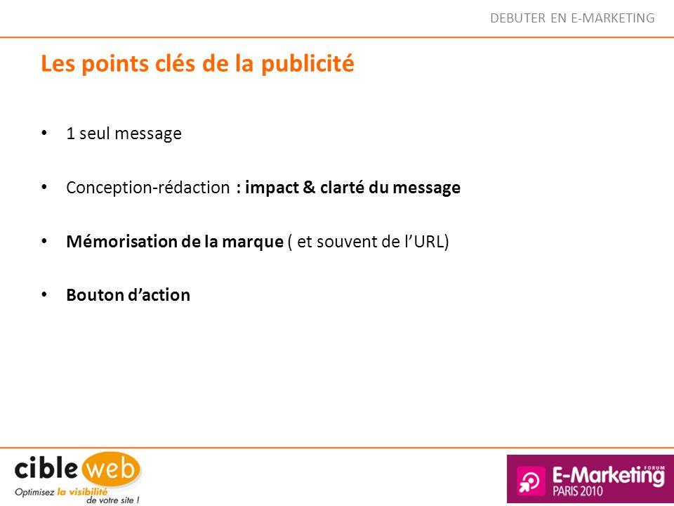 DEBUTER EN E-MARKETING Les points clés de la publicité 1 seul message Conception-rédaction : impact & clarté du message Mémorisation de la marque ( et