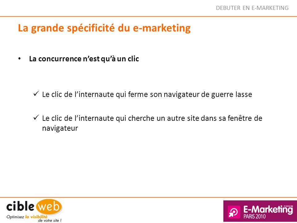 DEBUTER EN E-MARKETING La grande spécificité du e-marketing La concurrence nest quà un clic Le clic de linternaute qui ferme son navigateur de guerre