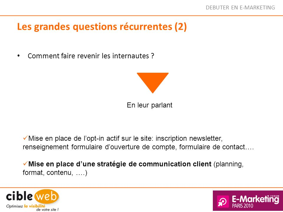 DEBUTER EN E-MARKETING Comment faire revenir les internautes ? Les grandes questions récurrentes (2) En leur parlant Mise en place de lopt-in actif su
