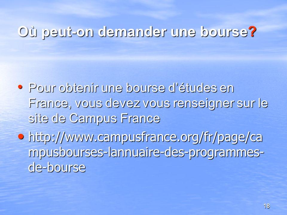 18 Où peut-on demander une bourse? Pour obtenir une bourse détudes en France, vous devez vous renseigner sur le site de Campus France Pour obtenir une