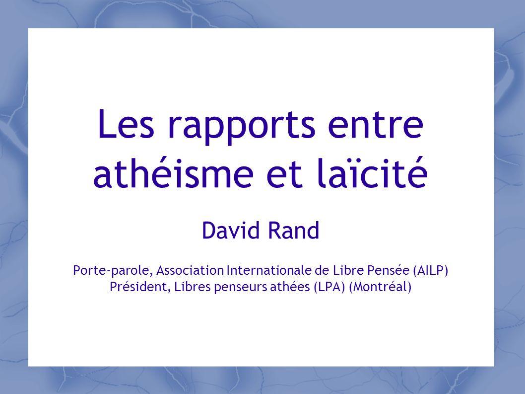 Les rapports entre athéisme et laïcité David Rand Porte-parole, Association Internationale de Libre Pensée (AILP) Président, Libres penseurs athées (L