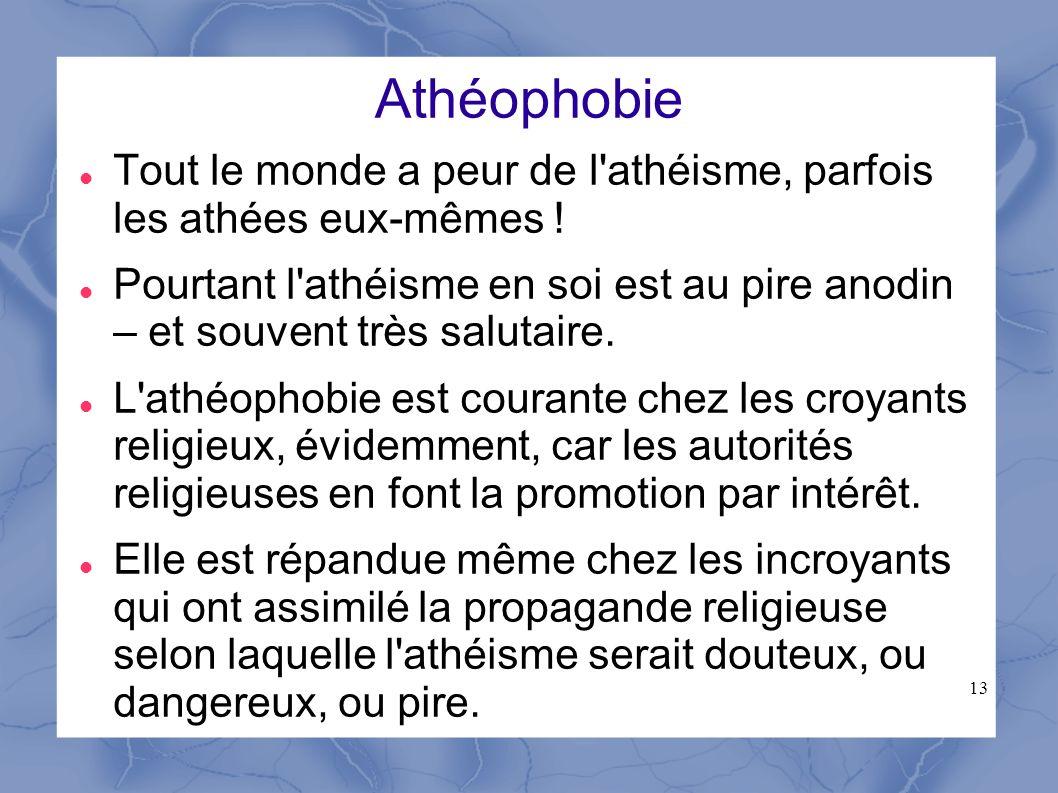 13 Athéophobie Tout le monde a peur de l'athéisme, parfois les athées eux-mêmes ! Pourtant l'athéisme en soi est au pire anodin – et souvent très salu