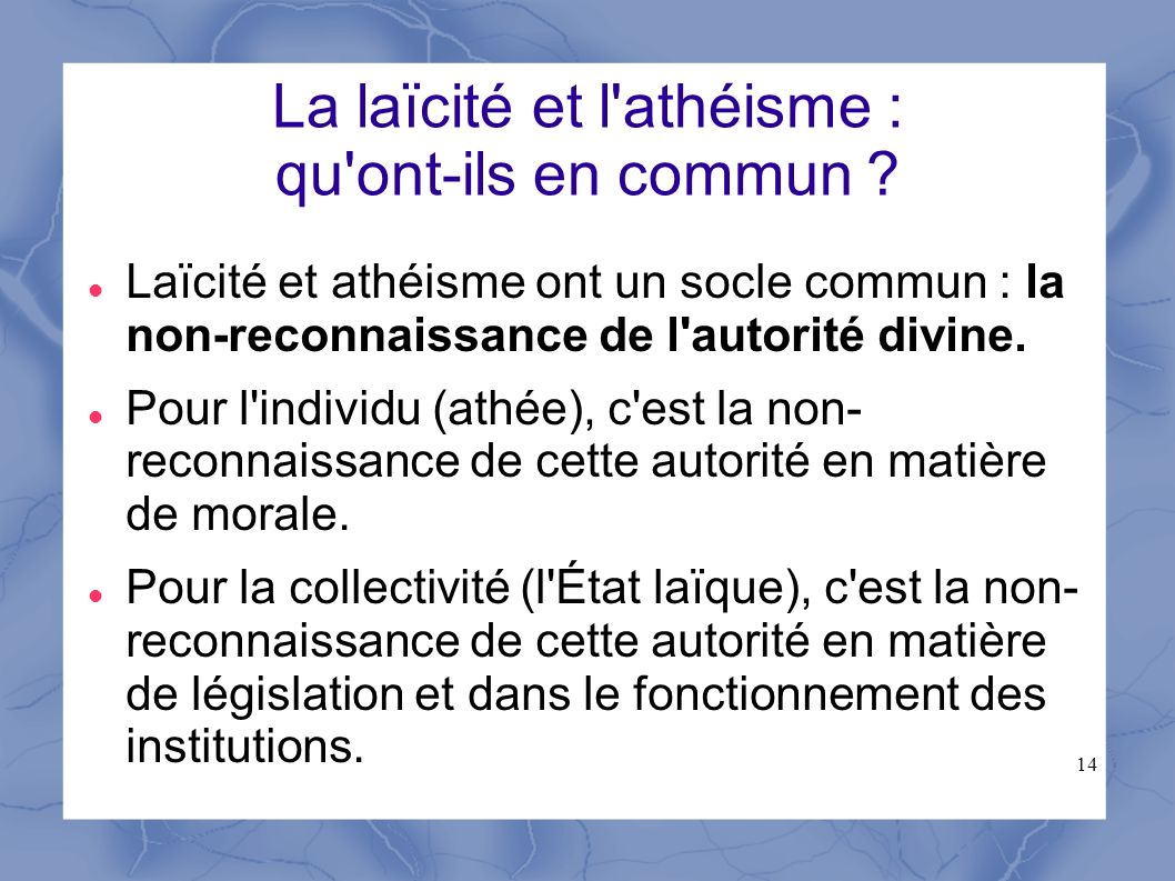 14 La laïcité et l'athéisme : qu'ont-ils en commun ? Laïcité et athéisme ont un socle commun : la non-reconnaissance de l'autorité divine. Pour l'indi