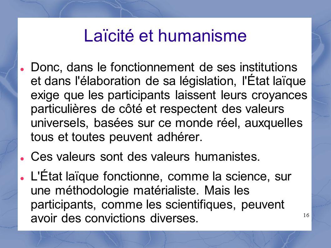 16 Laïcité et humanisme Donc, dans le fonctionnement de ses institutions et dans l'élaboration de sa législation, l'État laïque exige que les particip