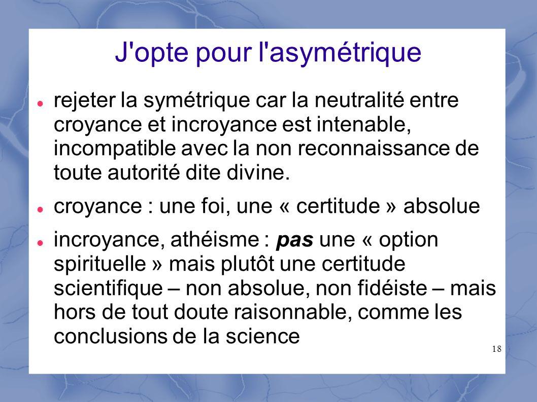 18 J'opte pour l'asymétrique rejeter la symétrique car la neutralité entre croyance et incroyance est intenable, incompatible avec la non reconnaissan