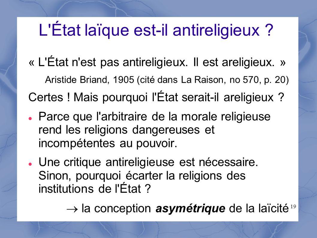 19 L'État laïque est-il antireligieux ? « L'État n'est pas antireligieux. Il est areligieux. » Aristide Briand, 1905 (cité dans La Raison, no 570, p.