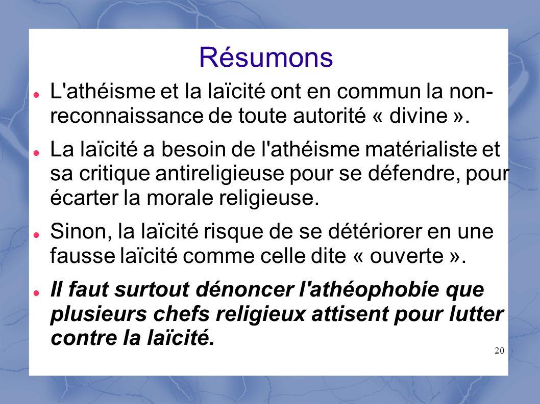 20 Résumons L'athéisme et la laïcité ont en commun la non- reconnaissance de toute autorité « divine ». La laïcité a besoin de l'athéisme matérialiste