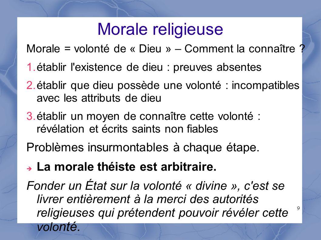 9 Morale religieuse Morale = volonté de « Dieu » – Comment la connaître ? 1.établir l'existence de dieu : preuves absentes 2.établir que dieu possède