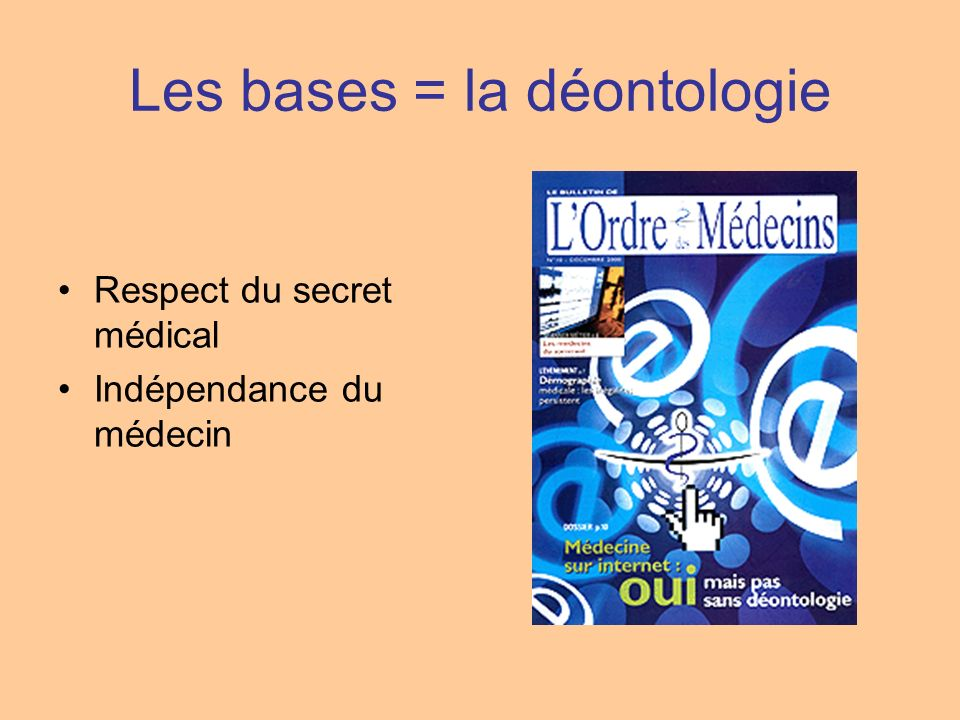 Les bases = la déontologie Respect du secret médical Indépendance du médecin