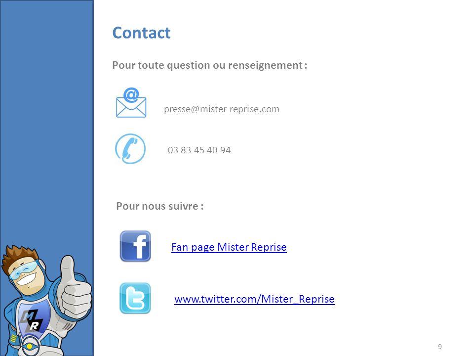 9 Contact presse@mister-reprise.com 03 83 45 40 94 Pour toute question ou renseignement : Pour nous suivre : Fan page Mister Reprise www.twitter.com/Mister_Reprise