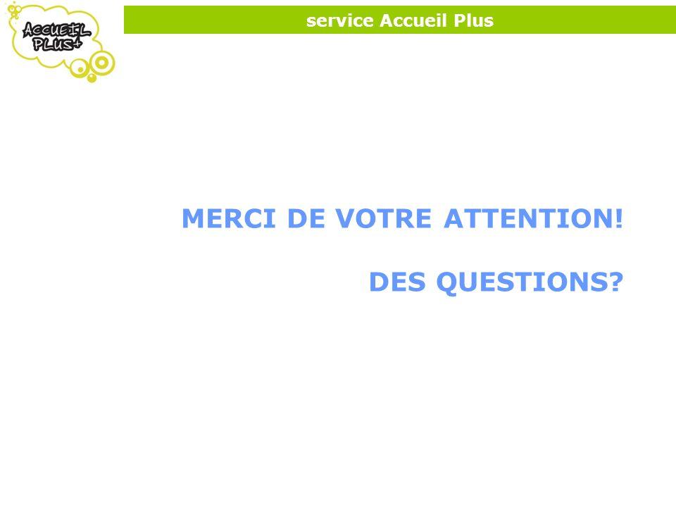 service Accueil Plus MERCI DE VOTRE ATTENTION! DES QUESTIONS?