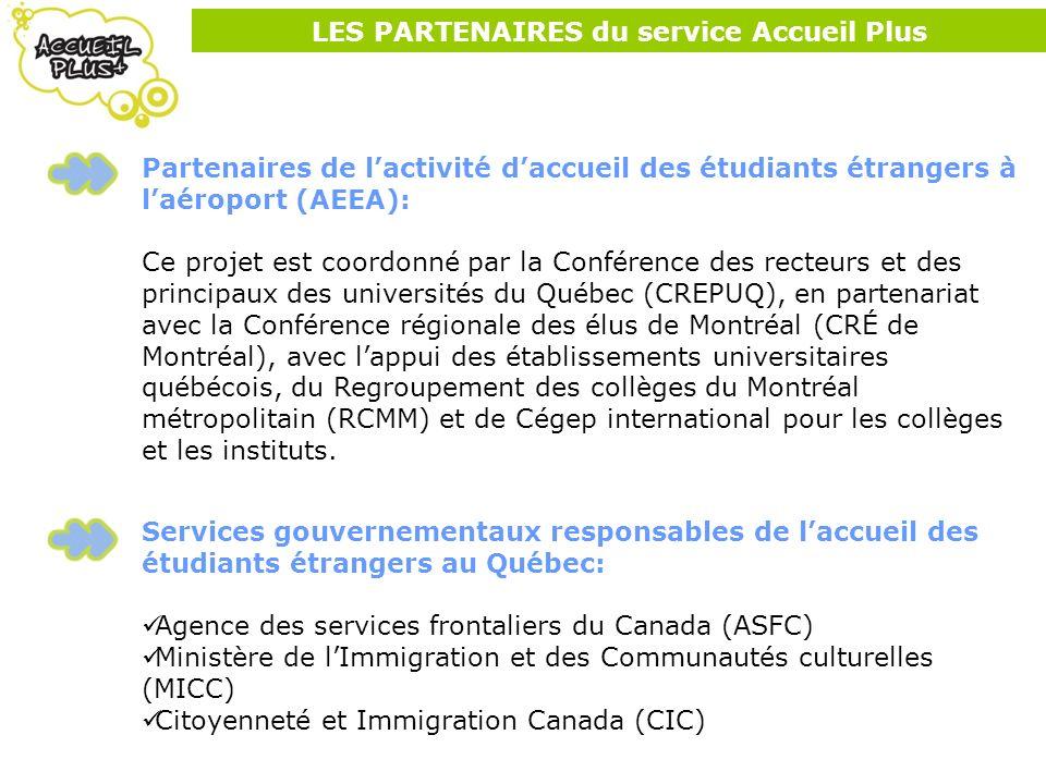 LES PARTENAIRES du service Accueil Plus Partenaires de lactivité daccueil des étudiants étrangers à laéroport (AEEA): Ce projet est coordonné par la Conférence des recteurs et des principaux des universités du Québec (CREPUQ), en partenariat avec la Conférence régionale des élus de Montréal (CRÉ de Montréal), avec lappui des établissements universitaires québécois, du Regroupement des collèges du Montréal métropolitain (RCMM) et de Cégep international pour les collèges et les instituts.
