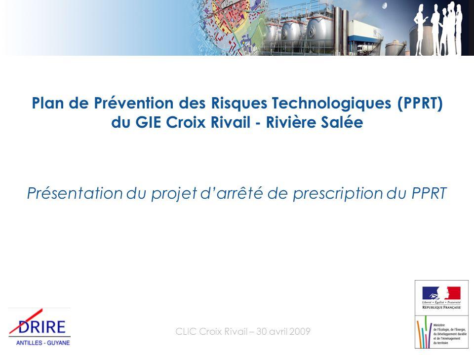 CLIC Croix Rivail – 30 avril 2009 Plan de Prévention des Risques Technologiques (PPRT) du GIE Croix Rivail - Rivière Salée Présentation du projet darrêté de prescription du PPRT
