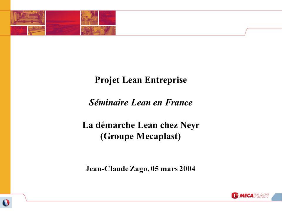 Projet Lean Entreprise Séminaire Lean en France La démarche Lean chez Neyr (Groupe Mecaplast) Jean-Claude Zago, 05 mars 2004