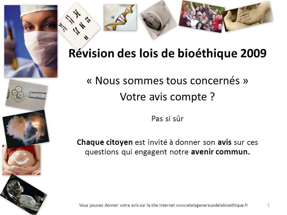 1Vous pouvez donner votre avis sur le site internet www.etatsgenerauxdelabioethique.fr Révision des lois de bioéthique 2009 « Nous sommes tous concern