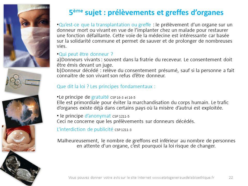 22Vous pouvez donner votre avis sur le site internet www.etatsgenerauxdelabioethique.fr 5 ème sujet : prélèvements et greffes dorganes Quest-ce que la