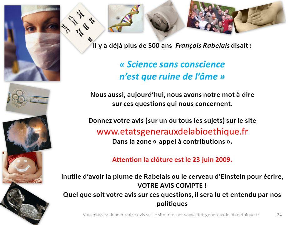 24Vous pouvez donner votre avis sur le site internet www.etatsgenerauxdelabioethique.fr Il y a déjà plus de 500 ans François Rabelais disait : « Scien