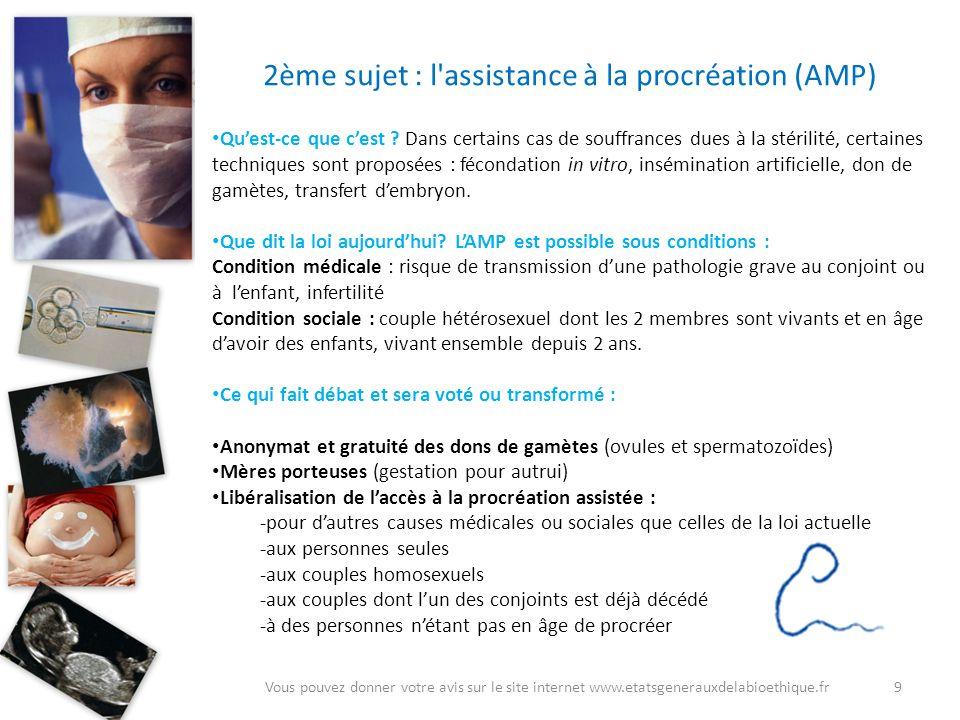 9Vous pouvez donner votre avis sur le site internet www.etatsgenerauxdelabioethique.fr 2ème sujet : l'assistance à la procréation (AMP) Quest-ce que c