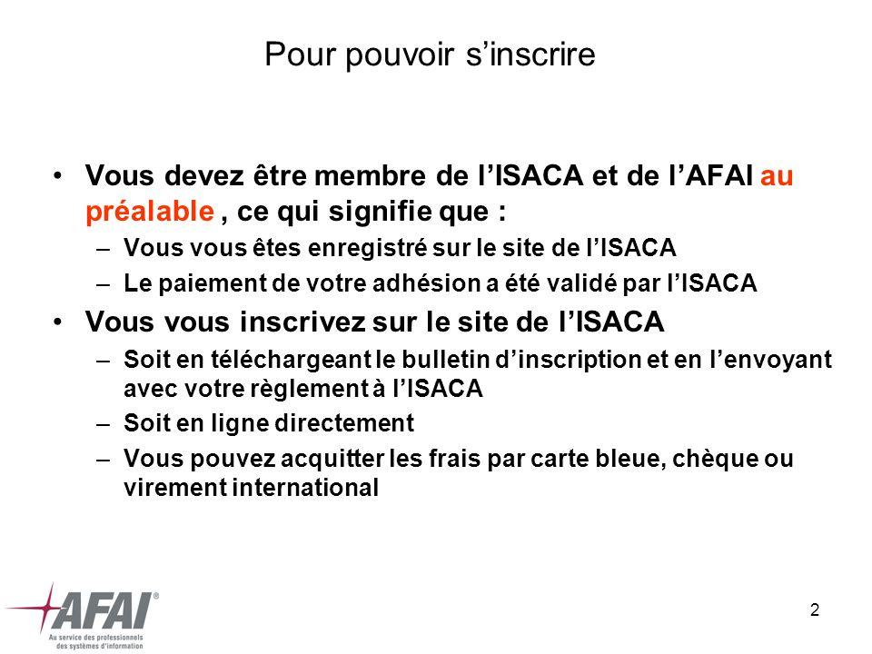 2 Pour pouvoir sinscrire Vous devez être membre de lISACA et de lAFAI au préalable, ce qui signifie que : –Vous vous êtes enregistré sur le site de lISACA –Le paiement de votre adhésion a été validé par lISACA Vous vous inscrivez sur le site de lISACA –Soit en téléchargeant le bulletin dinscription et en lenvoyant avec votre règlement à lISACA –Soit en ligne directement –Vous pouvez acquitter les frais par carte bleue, chèque ou virement international